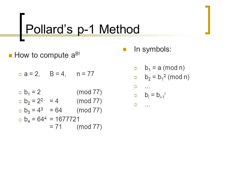 Pollard's p-1 Method In symbols:  b 1 = a (mod n)  b 2 = b 1 2 (mod n) ...  b i = b i-1 i ... How to compute a B!  a = 2,B = 4,n = 77  b 1 = 2