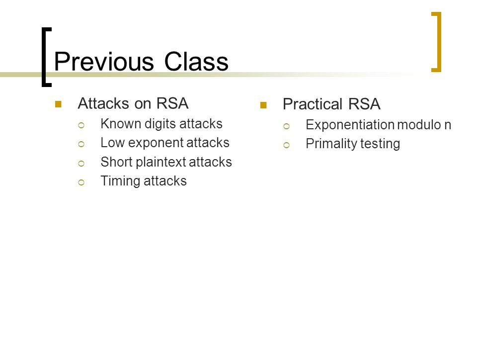 Previous Class Attacks on RSA  Known digits attacks  Low exponent attacks  Short plaintext attacks  Timing attacks Practical RSA  Exponentiation