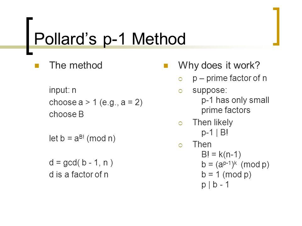 Pollard's p-1 Method The method input: n choose a > 1 (e.g., a = 2) choose B let b = a B! (mod n) d = gcd( b - 1, n ) d is a factor of n Why does it w