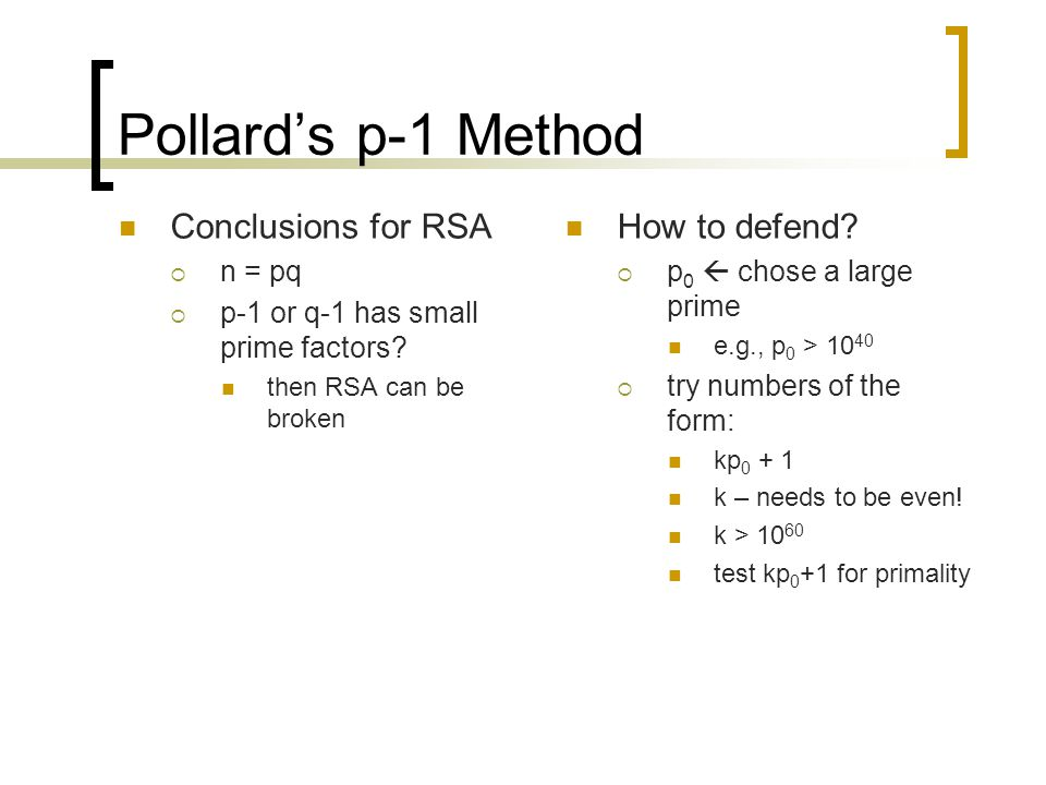 Pollard's p-1 Method Conclusions for RSA  n = pq  p-1 or q-1 has small prime factors? then RSA can be broken How to defend?  p 0  chose a large pr