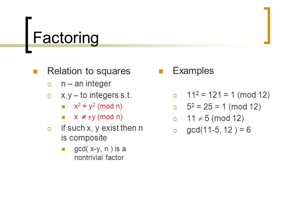 Factoring Relation to squares  n – an integer  x,y – to integers s.t. x 2 = y 2 (mod n) x   y (mod n)  if such x, y exist then n is composite gc