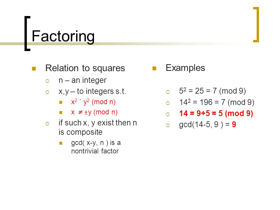 Factoring Relation to squares  n – an integer  x,y – to integers s.t. x 2 ´ y 2 (mod n) x   y (mod n)  if such x, y exist then n is composite gc