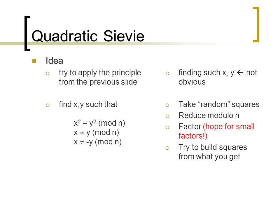 Quadratic Sievie Idea  try to apply the principle from the previous slide  find x,y such that x 2 = y 2 (mod n) x  y (mod n) x  -y (mod n)  findi