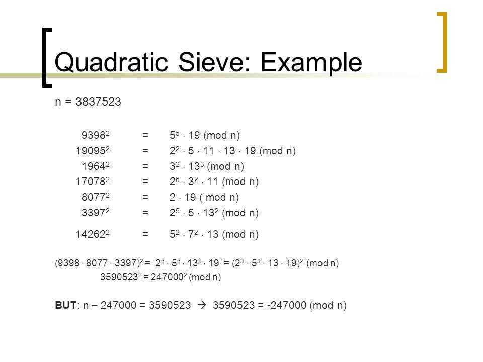 Quadratic Sieve: Example n = 3837523 9398 2 = 5 5  19 (mod n) 19095 2 = 2 2  5  11  13  19 (mod n) 1964 2 = 3 2  13 3 (mod n) 17078 2 =2 6  3 2