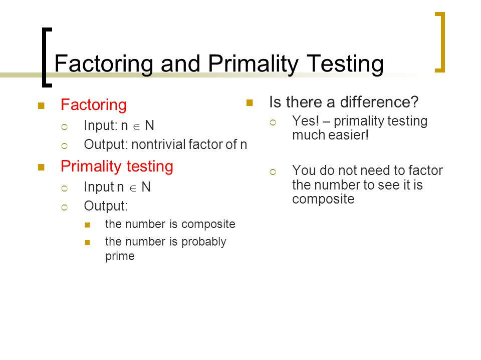Factoring and Primality Testing Factoring  Input: n  N  Output: nontrivial factor of n Primality testing  Input n  N  Output: the number is comp