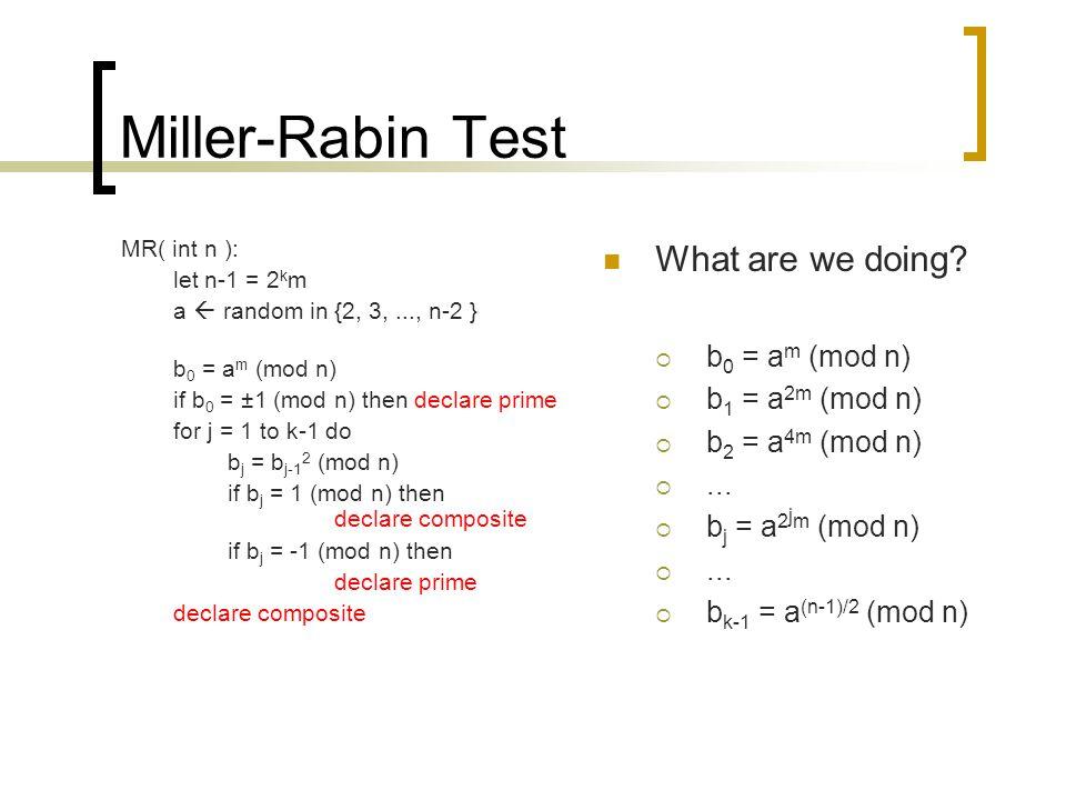 Miller-Rabin Test MR( int n ): let n-1 = 2 k m a  random in {2, 3,..., n-2 } b 0 = a m (mod n) if b 0 = ±1 (mod n) then declare prime for j = 1 to k-