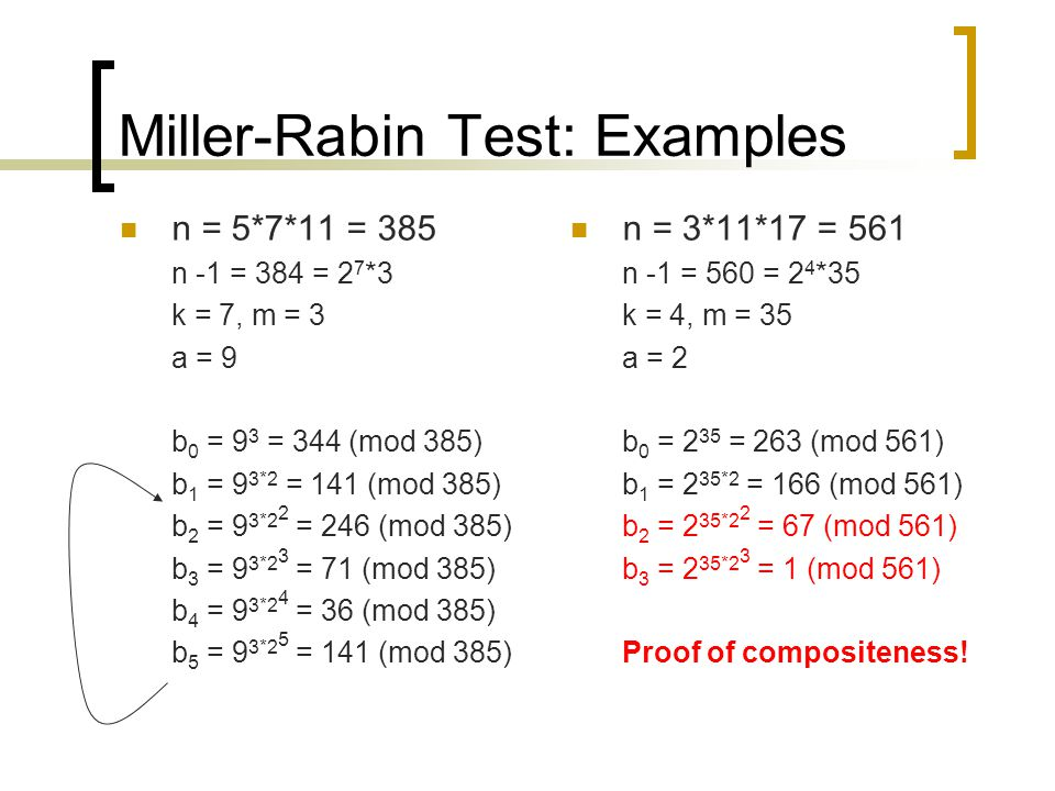Miller-Rabin Test: Examples n = 5*7*11 = 385 n -1 = 384 = 2 7 *3 k = 7, m = 3 a = 9 b 0 = 9 3 = 344 (mod 385) b 1 = 9 3*2 = 141 (mod 385) b 2 = 9 3*2