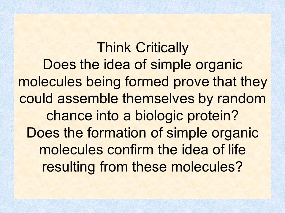 Think Critically Does the idea of simple organic molecules being formed prove that they could assemble themselves by random chance into a biologic pro