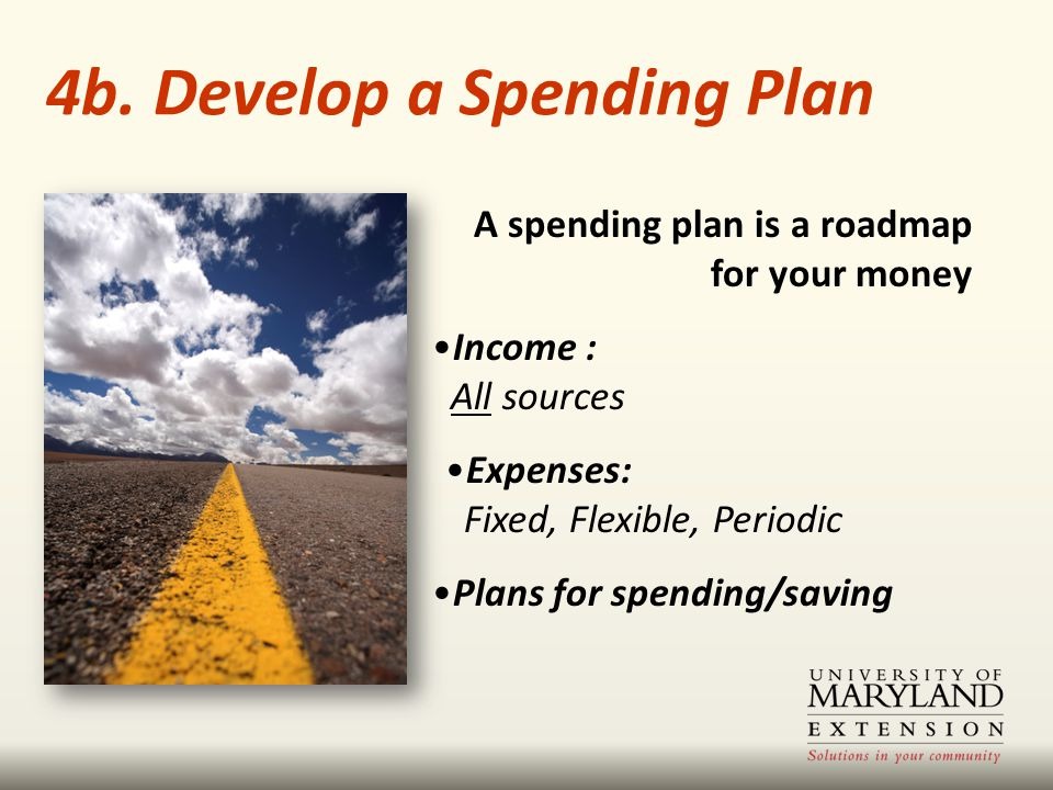 A spending plan is a roadmap for your money Income : All sources Expenses: Fixed, Flexible, Periodic Plans for spending/saving 4b. Develop a Spending