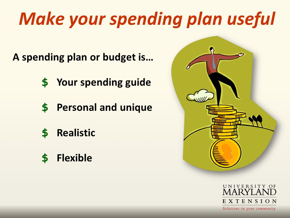 A spending plan or budget is… $ Your spending guide $ Personal and unique $ Realistic $ Flexible Make your spending plan useful