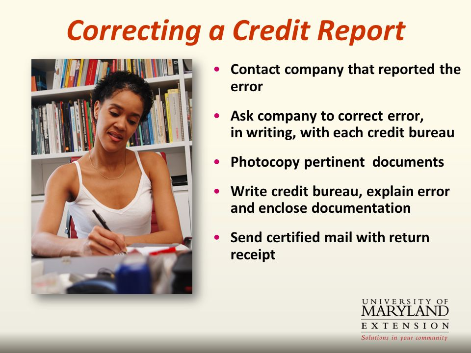 Contact company that reported the error Ask company to correct error, in writing, with each credit bureau Photocopy pertinent documents Write credit bureau, explain error and enclose documentation Send certified mail with return receipt Correcting a Credit Report