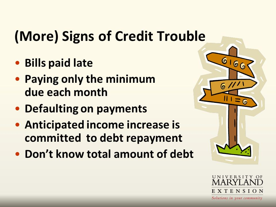 Bills paid late Paying only the minimum due each month Defaulting on payments Anticipated income increase is committed to debt repayment Don't know total amount of debt (More) Signs of Credit Trouble