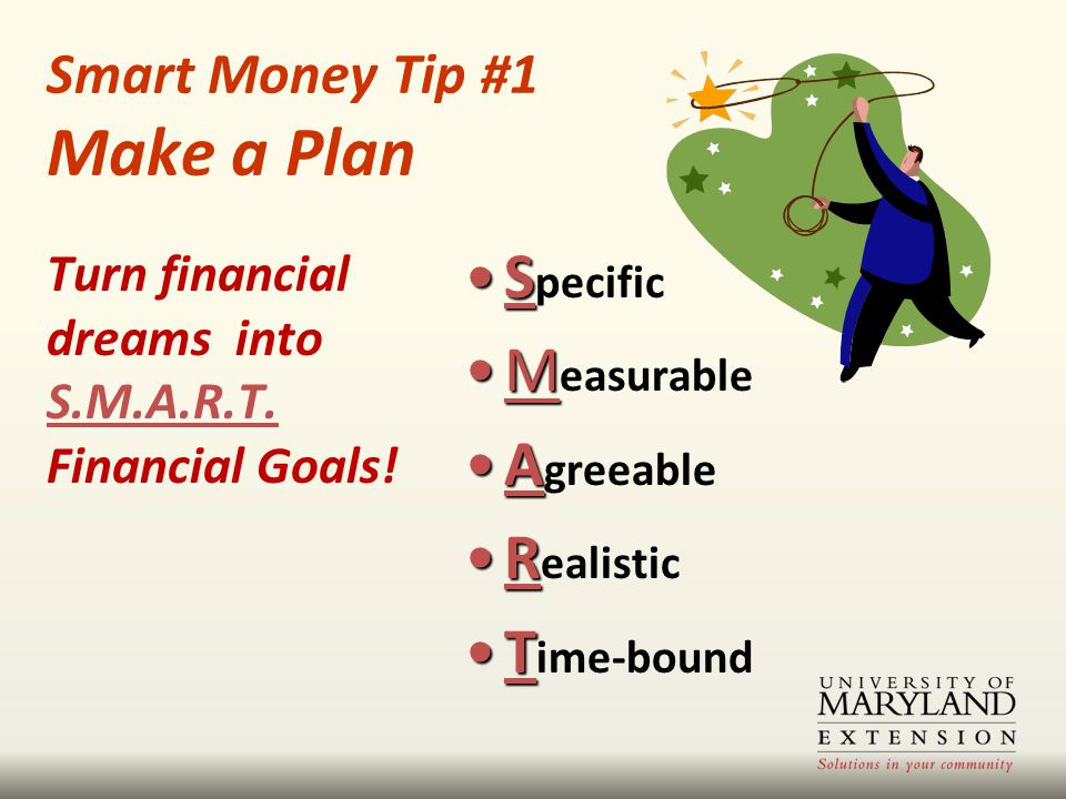 Smart Money Tip #1 Make a Plan SS pecific MM easurable AA greeable RR ealistic TT ime-bound Turn financial dreams into S.M.A.R.T.