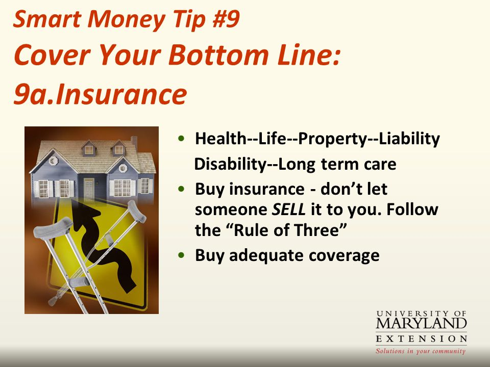 """Health--Life--Property--Liability Disability--Long term care Buy insurance - don't let someone SELL it to you. Follow the """"Rule of Three"""" Buy adequate"""