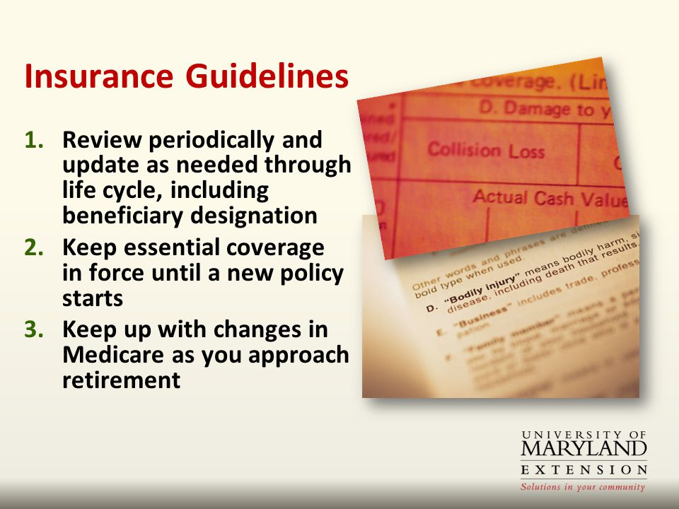 Insurance Guidelines 1.Review periodically and update as needed through life cycle, including beneficiary designation 2.Keep essential coverage in force until a new policy starts 3.Keep up with changes in Medicare as you approach retirement