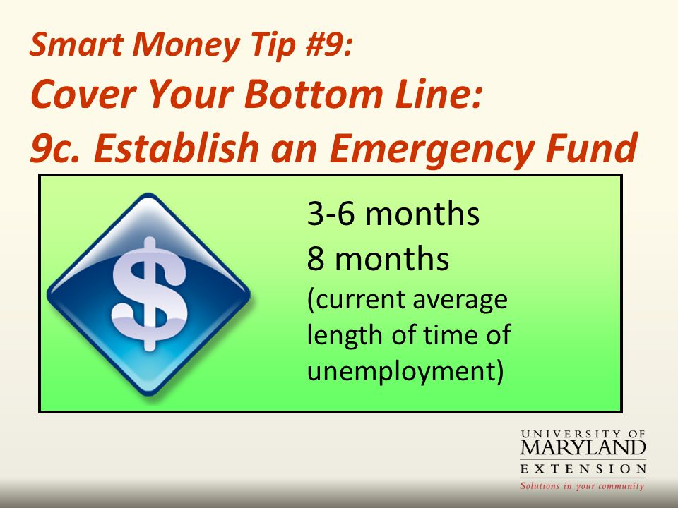 3-6 months 8 months (current average length of time of unemployment) Smart Money Tip #9: Cover Your Bottom Line: 9c. Establish an Emergency Fund