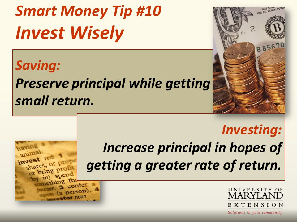 Saving: Preserve principal while getting a small return. Smart Money Tip #10 Invest Wisely Investing: Increase principal in hopes of getting a greater