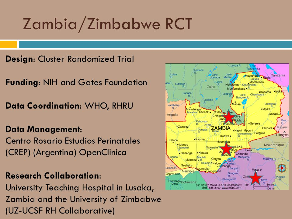 Zambia/Zimbabwe RCT Design: Cluster Randomized Trial Funding: NIH and Gates Foundation Data Coordination: WHO, RHRU Data Management: Centro Rosario Estudios Perinatales (CREP) (Argentina) OpenClinica Research Collaboration: University Teaching Hospital in Lusaka, Zambia and the University of Zimbabwe (UZ-UCSF RH Collaborative)