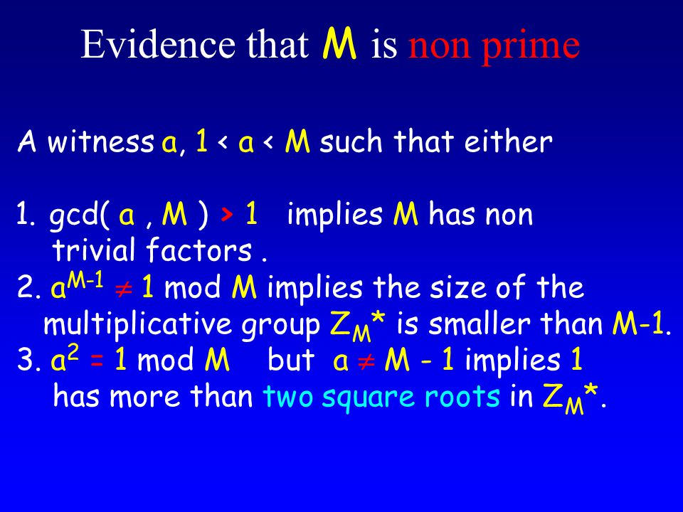 Evidence that M is non prime A witness a, 1 < a < M such that either 1.gcd( a, M ) > 1 implies M has non trivial factors.