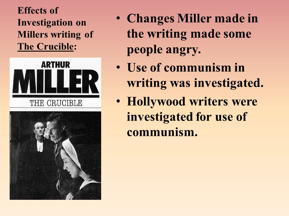 Effects of Investigation on Millers writing of The Crucible: Changes Miller made in the writing made some people angry.