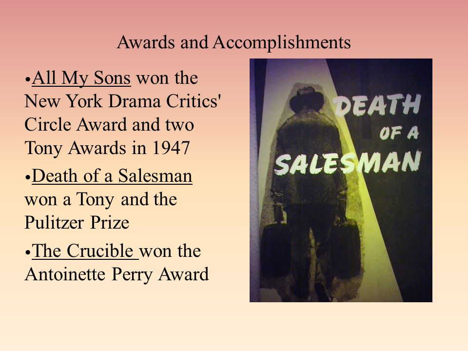 Awards and Accomplishments All My Sons won the New York Drama Critics Circle Award and two Tony Awards in 1947 Death of a Salesman won a Tony and the Pulitzer Prize The Crucible won the Antoinette Perry Award