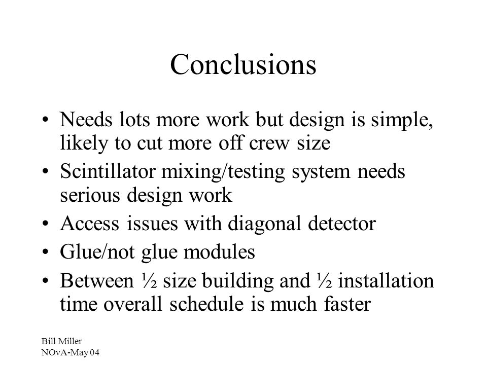 Bill Miller NOνA-May 04 Conclusions Needs lots more work but design is simple, likely to cut more off crew size Scintillator mixing/testing system needs serious design work Access issues with diagonal detector Glue/not glue modules Between ½ size building and ½ installation time overall schedule is much faster