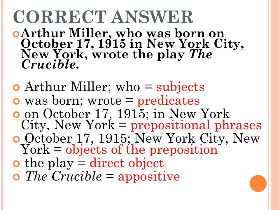CORRECT ANSWER Arthur Miller, who was born on October 17, 1915 in New York City, New York, wrote the play The Crucible.