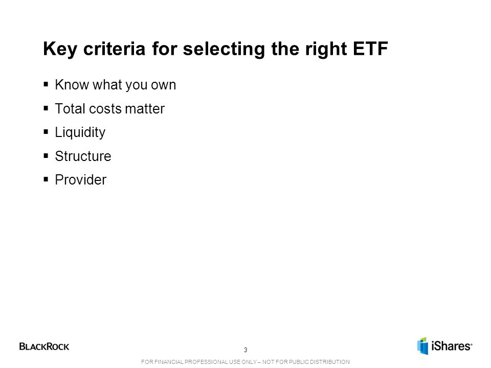 3 FOR FINANCIAL PROFESSIONAL USE ONLY – NOT FOR PUBLIC DISTRIBUTION Key criteria for selecting the right ETF  Know what you own  Total costs matter  Liquidity  Structure  Provider