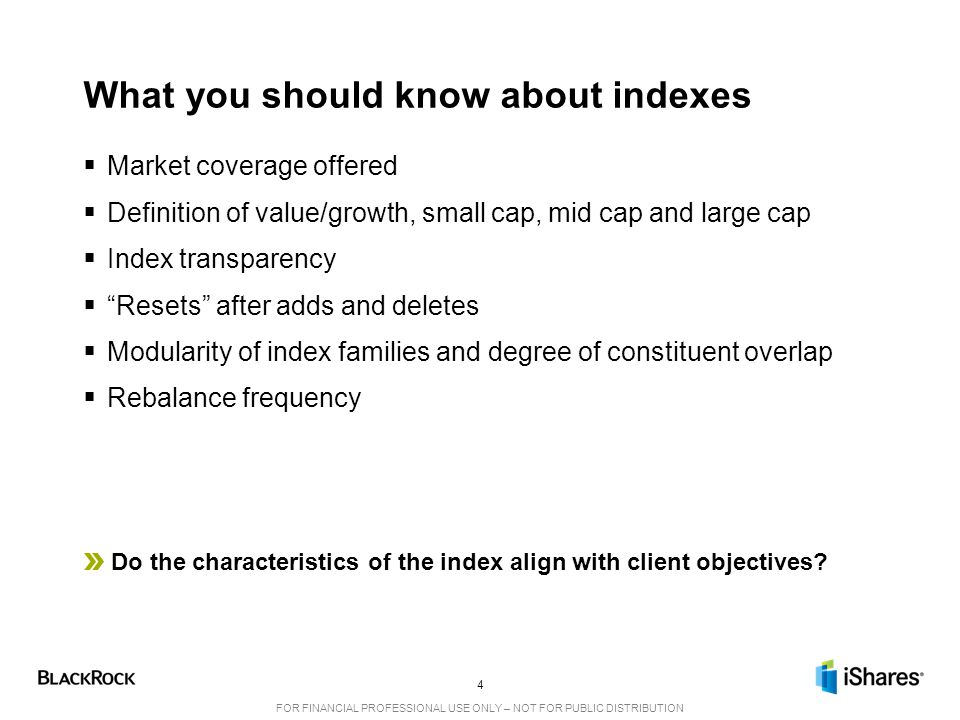 4 FOR FINANCIAL PROFESSIONAL USE ONLY – NOT FOR PUBLIC DISTRIBUTION What you should know about indexes  Market coverage offered  Definition of value/growth, small cap, mid cap and large cap  Index transparency  Resets after adds and deletes  Modularity of index families and degree of constituent overlap  Rebalance frequency Do the characteristics of the index align with client objectives?