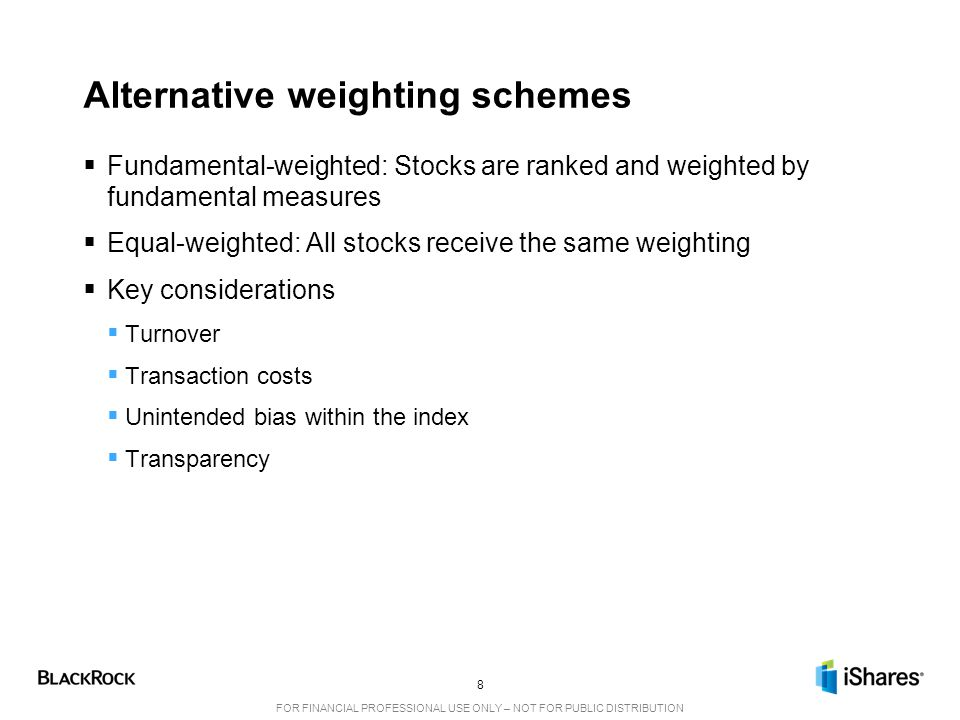 8 FOR FINANCIAL PROFESSIONAL USE ONLY – NOT FOR PUBLIC DISTRIBUTION Alternative weighting schemes  Fundamental-weighted: Stocks are ranked and weighted by fundamental measures  Equal-weighted: All stocks receive the same weighting  Key considerations  Turnover  Transaction costs  Unintended bias within the index  Transparency