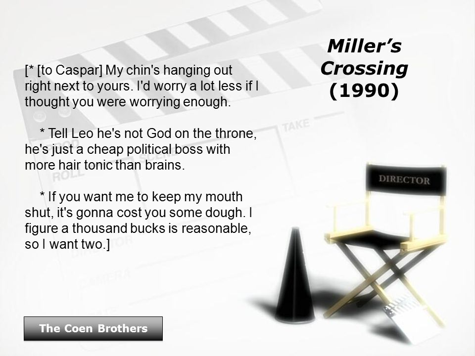 Miller's Crossing (1990) The Coen Brothers [* [to Caspar] My chin s hanging out right next to yours.
