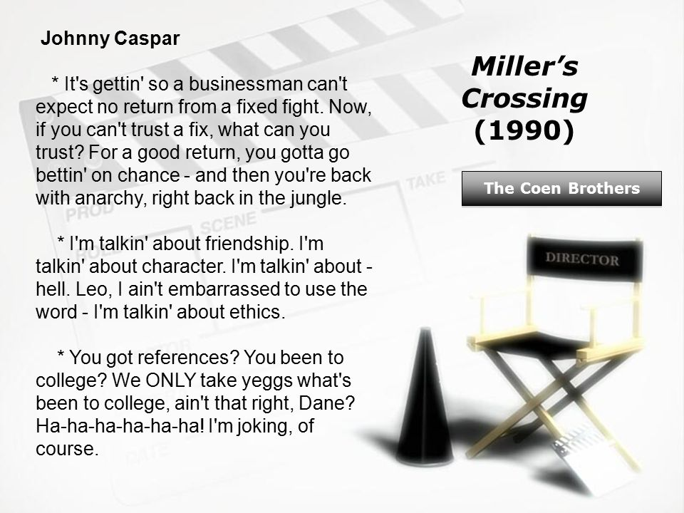 Miller's Crossing (1990) The Coen Brothers Johnny Caspar * It s gettin so a businessman can t expect no return from a fixed fight.