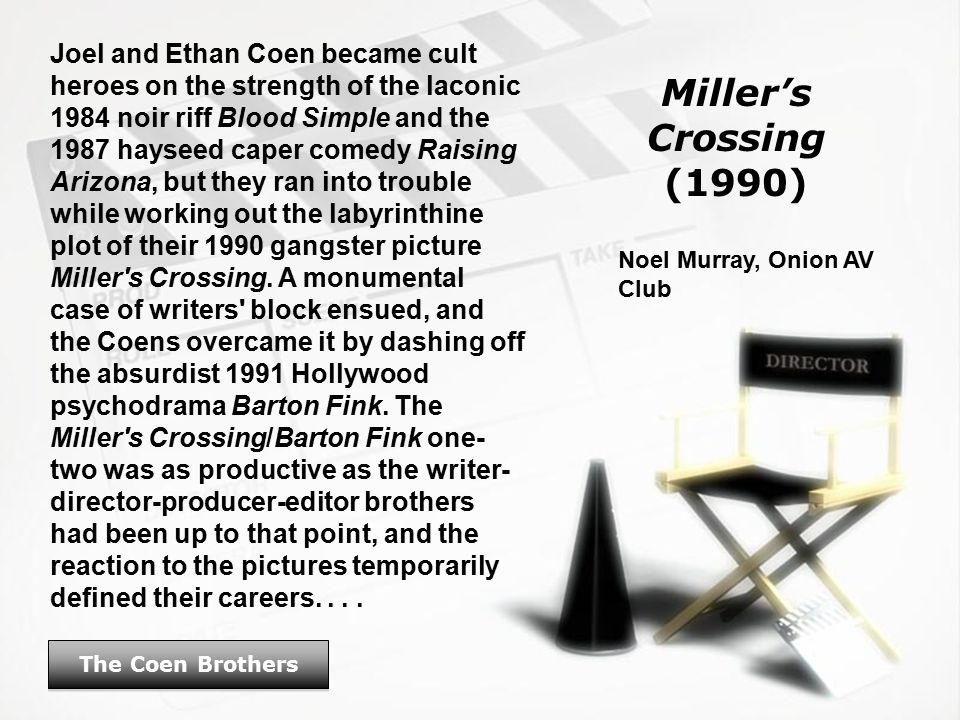 Miller's Crossing (1990) The Coen Brothers Joel and Ethan Coen became cult heroes on the strength of the laconic 1984 noir riff Blood Simple and the 1987 hayseed caper comedy Raising Arizona, but they ran into trouble while working out the labyrinthine plot of their 1990 gangster picture Miller s Crossing.