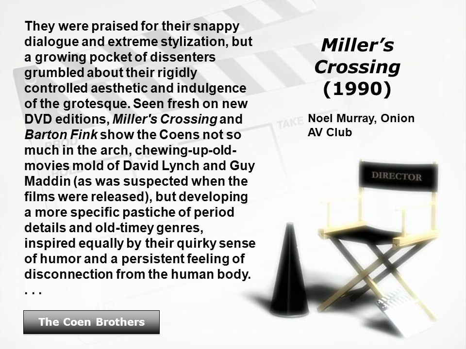 Miller's Crossing (1990) The Coen Brothers They were praised for their snappy dialogue and extreme stylization, but a growing pocket of dissenters grumbled about their rigidly controlled aesthetic and indulgence of the grotesque.
