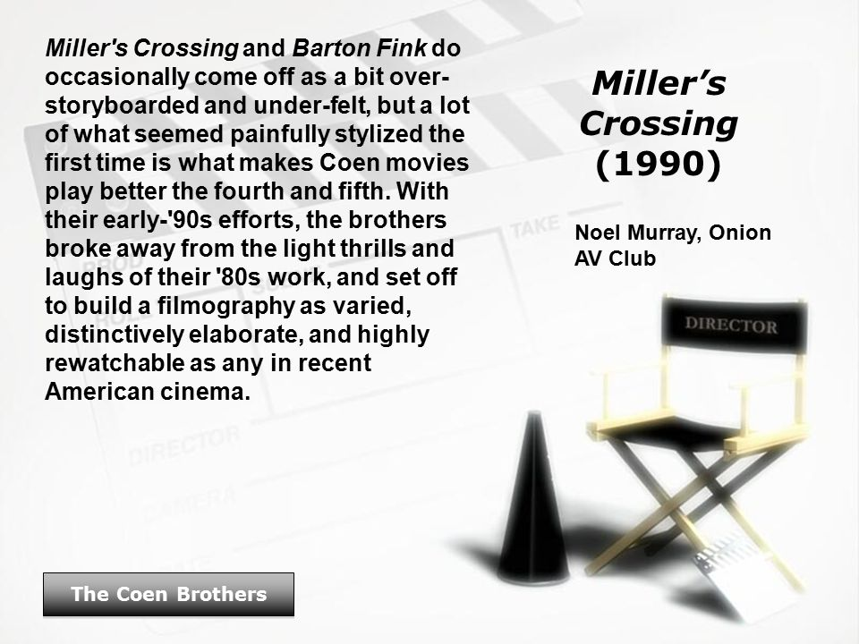Miller's Crossing (1990) The Coen Brothers Miller s Crossing and Barton Fink do occasionally come off as a bit over- storyboarded and under-felt, but a lot of what seemed painfully stylized the first time is what makes Coen movies play better the fourth and fifth.