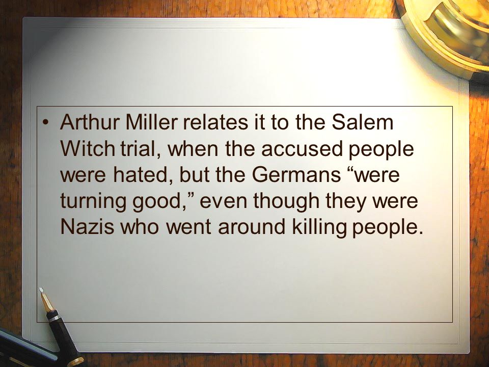 "Arthur Miller relates it to the Salem Witch trial, when the accused people were hated, but the Germans ""were turning good,"" even though they were Nazi"