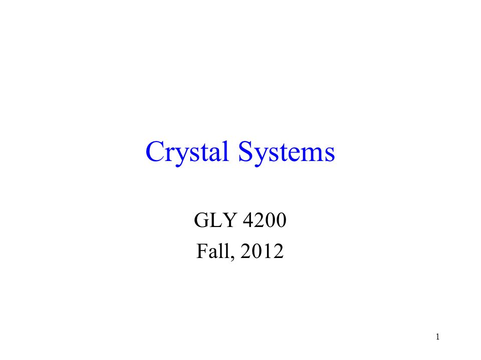 1 Crystal Systems GLY 4200 Fall, 2012