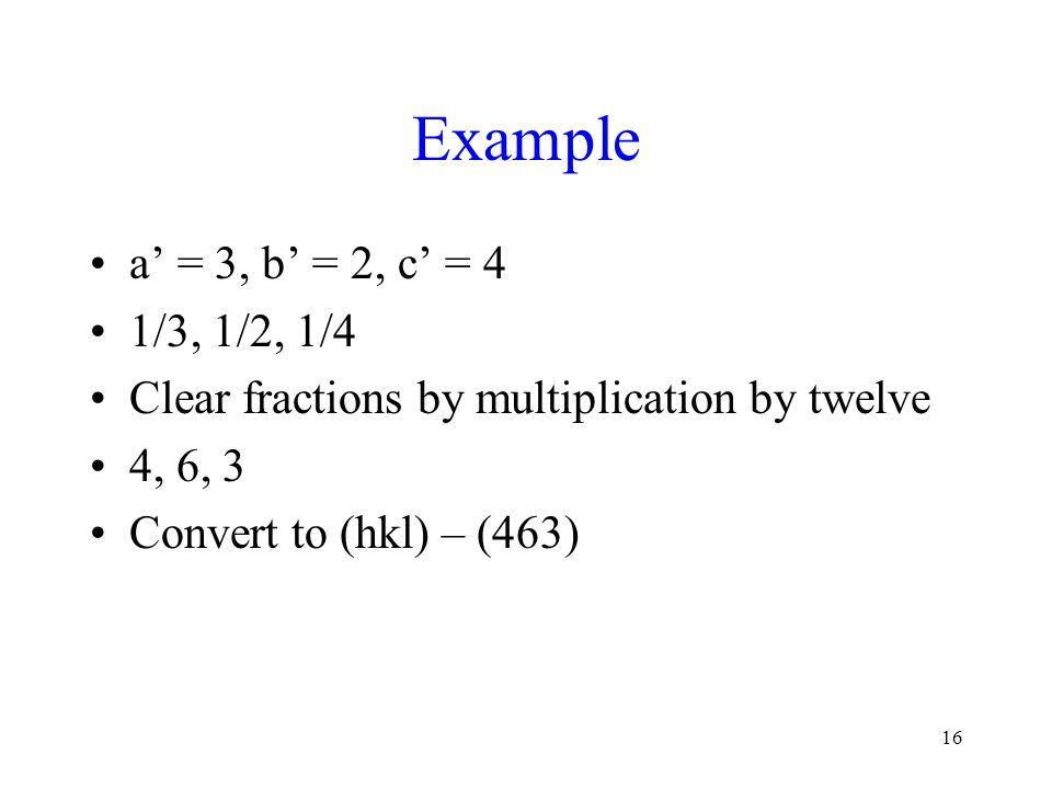 16 Example a' = 3, b' = 2, c' = 4 1/3, 1/2, 1/4 Clear fractions by multiplication by twelve 4, 6, 3 Convert to (hkl) – (463)