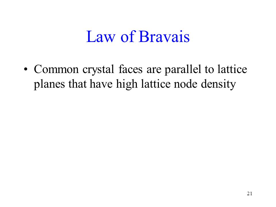 21 Law of Bravais Common crystal faces are parallel to lattice planes that have high lattice node density