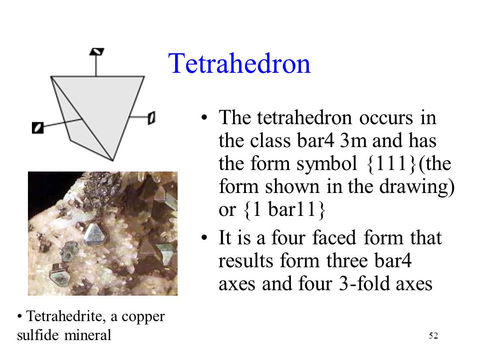 52 Tetrahedron The tetrahedron occurs in the class bar4 3m and has the form symbol {111}(the form shown in the drawing) or {1 bar11} It is a four face