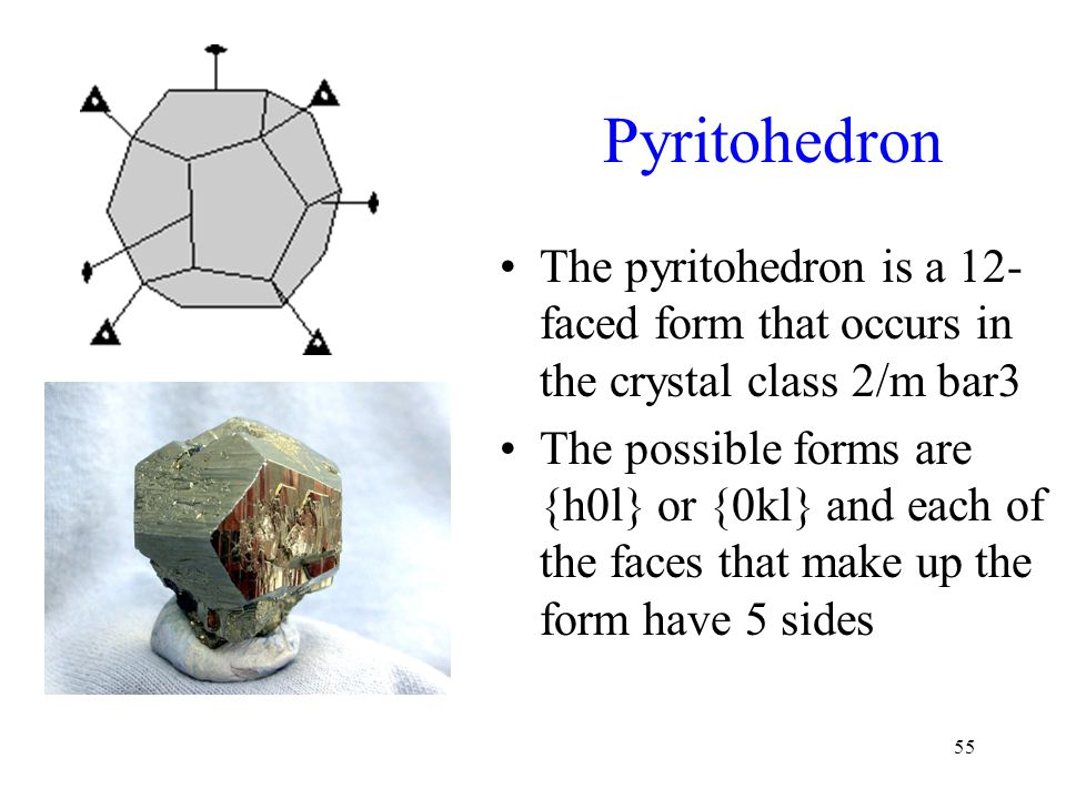 55 Pyritohedron The pyritohedron is a 12- faced form that occurs in the crystal class 2/m bar3 The possible forms are {h0l} or {0kl} and each of the f