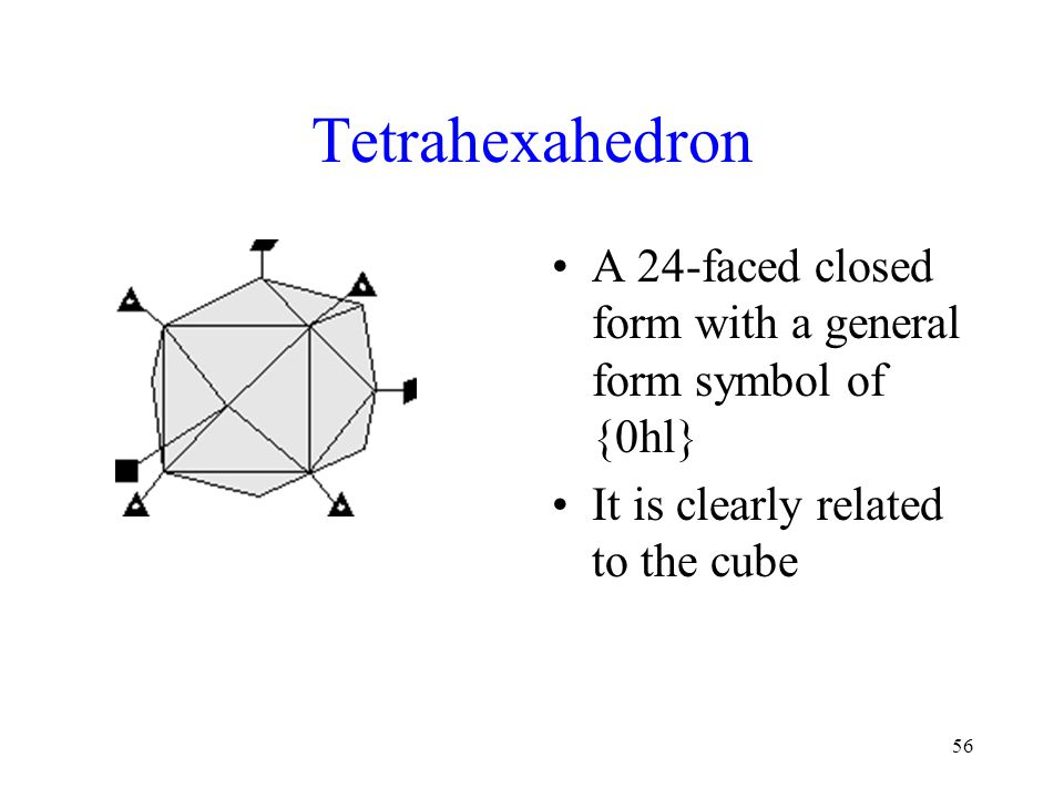 56 Tetrahexahedron A 24-faced closed form with a general form symbol of {0hl} It is clearly related to the cube