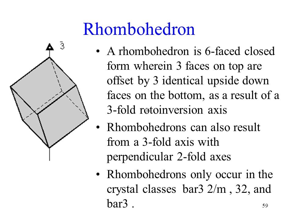 59 Rhombohedron A rhombohedron is 6-faced closed form wherein 3 faces on top are offset by 3 identical upside down faces on the bottom, as a result of