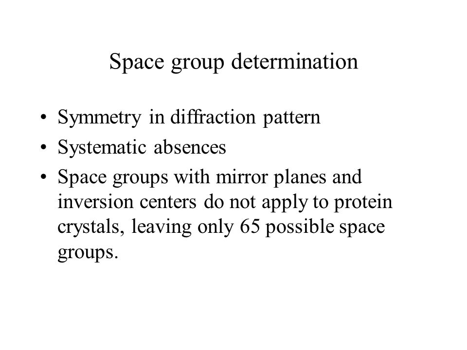 Space group determination Symmetry in diffraction pattern Systematic absences Space groups with mirror planes and inversion centers do not apply to pr