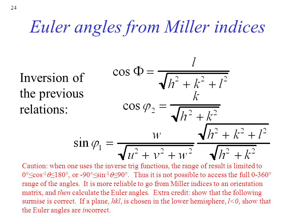 24 Euler angles from Miller indices Inversion of the previous relations: Caution: when one uses the inverse trig functions, the range of result is limited to 0°≤cos -1  ≤180°, or -90°≤sin -1  ≤90°.