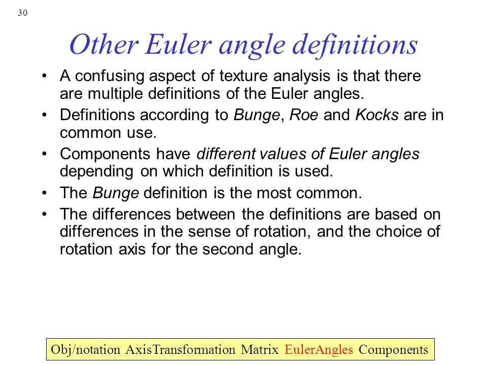 30 Other Euler angle definitions A confusing aspect of texture analysis is that there are multiple definitions of the Euler angles.