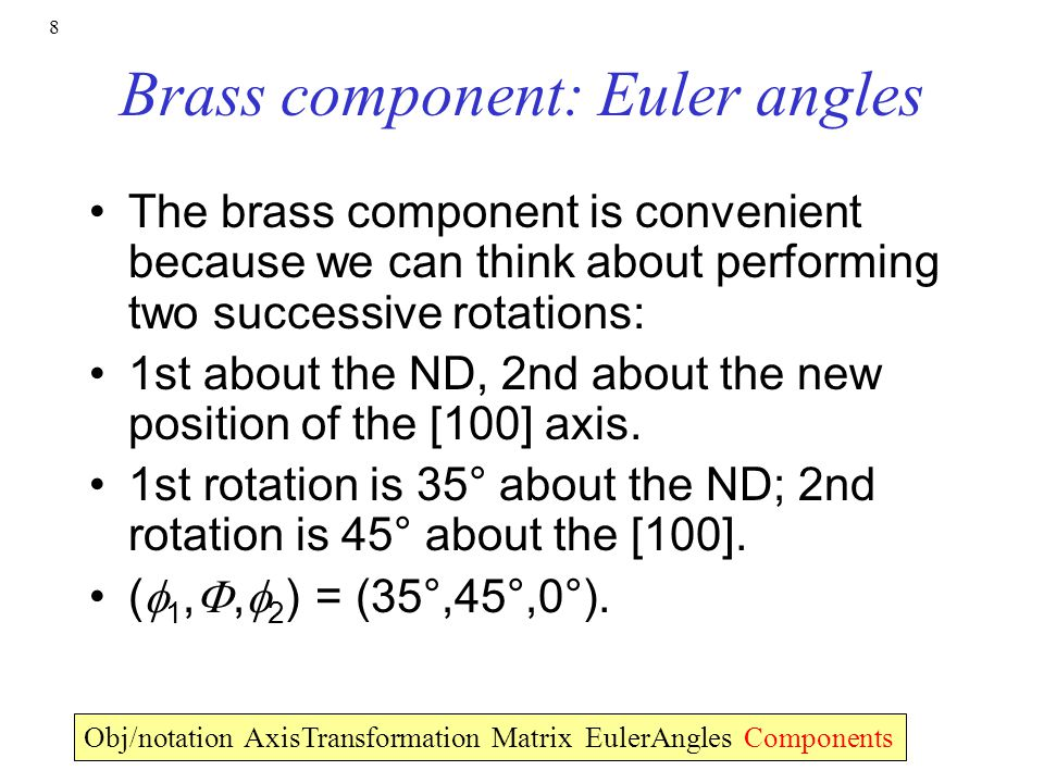 8 Brass component: Euler angles The brass component is convenient because we can think about performing two successive rotations: 1st about the ND, 2nd about the new position of the [100] axis.