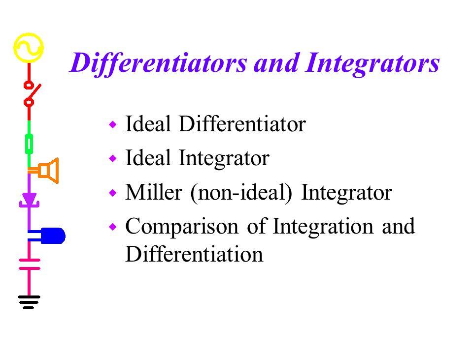 Differentiators and Integrators w Ideal Differentiator w Ideal Integrator w Miller (non-ideal) Integrator w Comparison of Integration and Differentiat