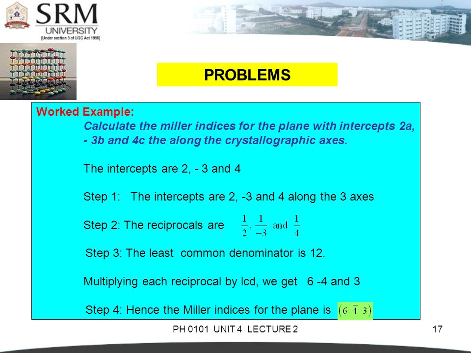 PH 0101 UNIT 4 LECTURE 217 PROBLEMS Worked Example: Calculate the miller indices for the plane with intercepts 2a, - 3b and 4c the along the crystallo