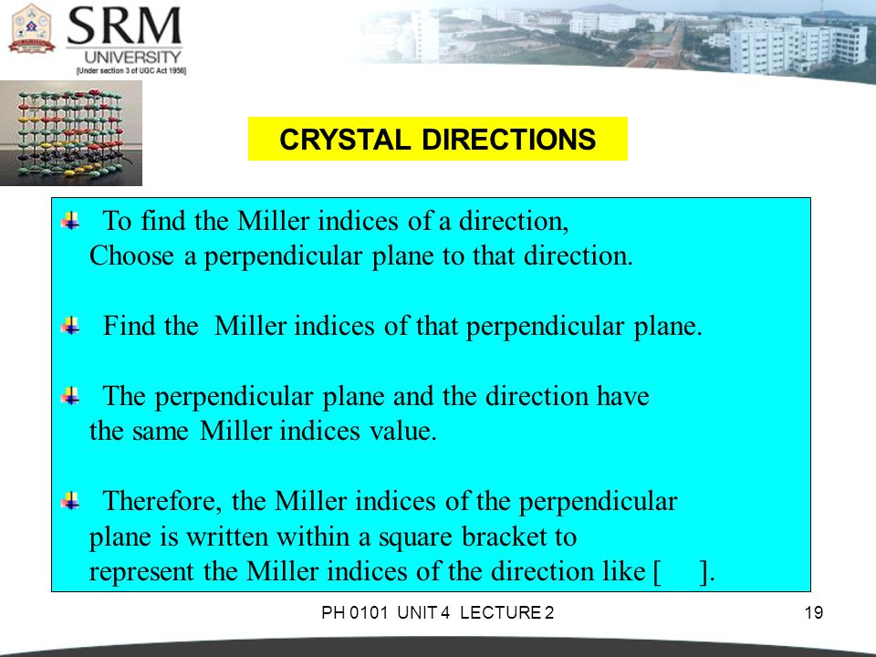 PH 0101 UNIT 4 LECTURE 219 CRYSTAL DIRECTIONS To find the Miller indices of a direction, Choose a perpendicular plane to that direction. Find the Mill